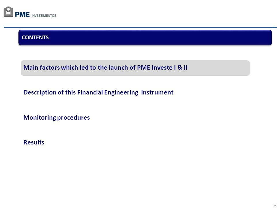2 Main factors which led to the launch of PME Investe I & II Description of this Financial Engineering Instrument Monitoring procedures Results CONTENTS