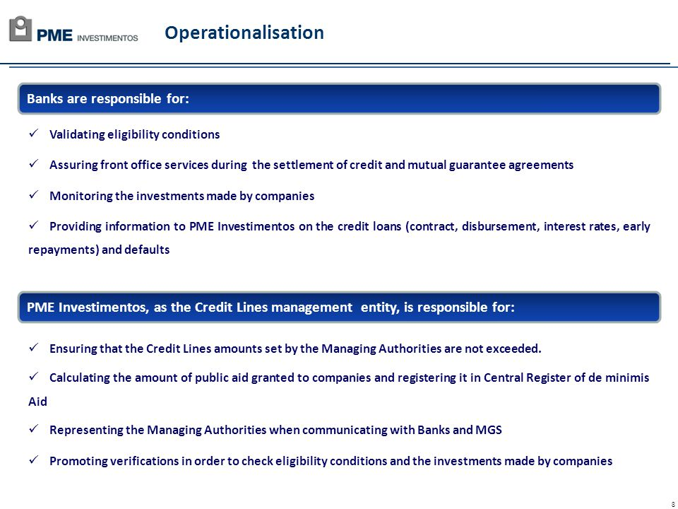 8 Operationalisation Banks are responsible for: PME Investimentos, as the Credit Lines management entity, is responsible for: Validating eligibility conditions Assuring front office services during the settlement of credit and mutual guarantee agreements Monitoring the investments made by companies Providing information to PME Investimentos on the credit loans (contract, disbursement, interest rates, early repayments) and defaults Ensuring that the Credit Lines amounts set by the Managing Authorities are not exceeded.
