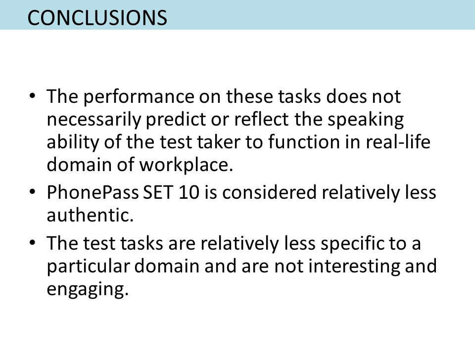 CONCLUSIONS The performance on these tasks does not necessarily predict or reflect the speaking ability of the test taker to function in real-life domain of workplace.
