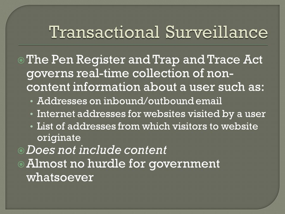 The Pen Register and Trap and Trace Act governs real-time collection of non- content information about a user such as: Addresses on inbound/outbound email Internet addresses for websites visited by a user List of addresses from which visitors to website originate Does not include content Almost no hurdle for government whatsoever