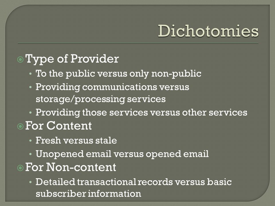 Type of Provider To the public versus only non-public Providing communications versus storage/processing services Providing those services versus other services For Content Fresh versus stale Unopened email versus opened email For Non-content Detailed transactional records versus basic subscriber information