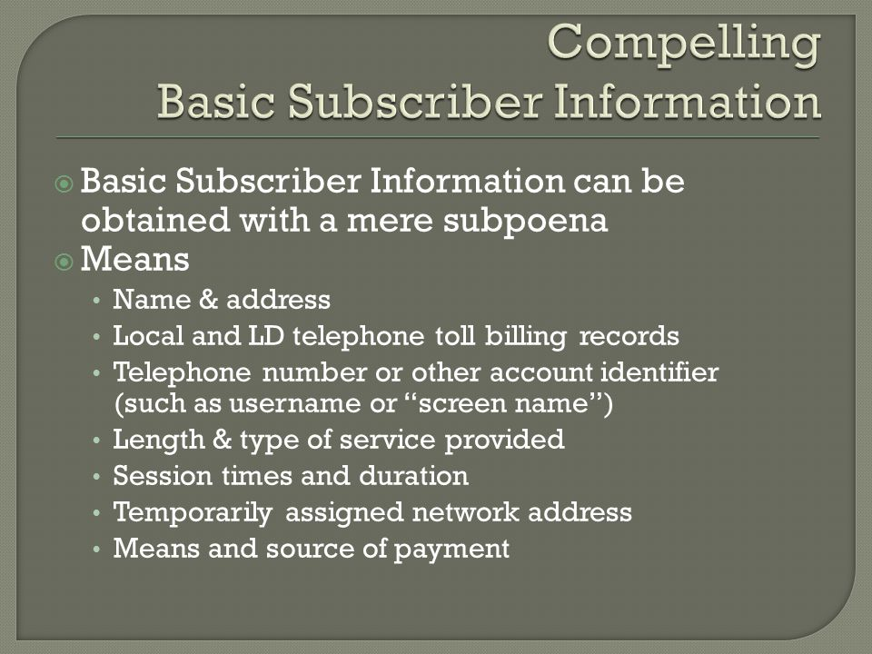 Basic Subscriber Information can be obtained with a mere subpoena Means Name & address Local and LD telephone toll billing records Telephone number or other account identifier (such as username or screen name) Length & type of service provided Session times and duration Temporarily assigned network address Means and source of payment