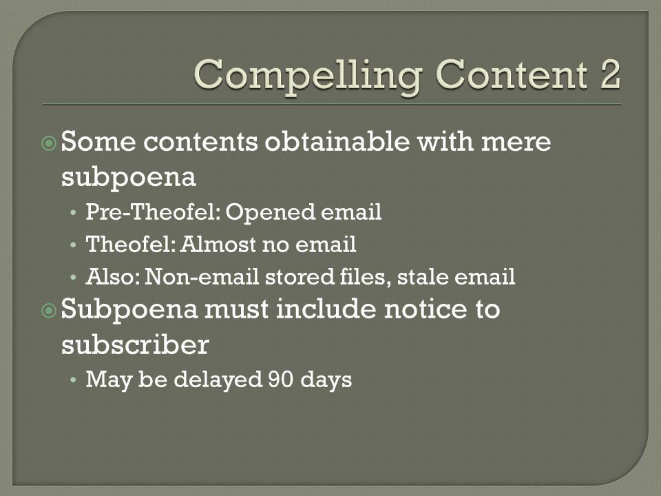 Some contents obtainable with mere subpoena Pre-Theofel: Opened email Theofel: Almost no email Also: Non-email stored files, stale email Subpoena must include notice to subscriber May be delayed 90 days