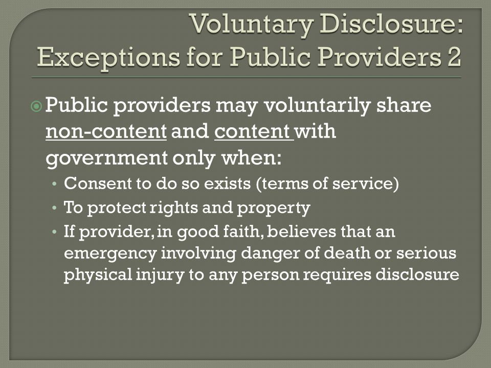 Public providers may voluntarily share non-content and content with government only when: Consent to do so exists (terms of service) To protect rights and property If provider, in good faith, believes that an emergency involving danger of death or serious physical injury to any person requires disclosure