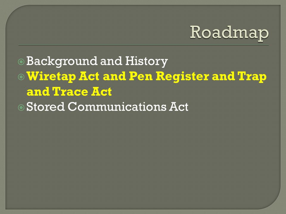 Background and History Wiretap Act and Pen Register and Trap and Trace Act Stored Communications Act