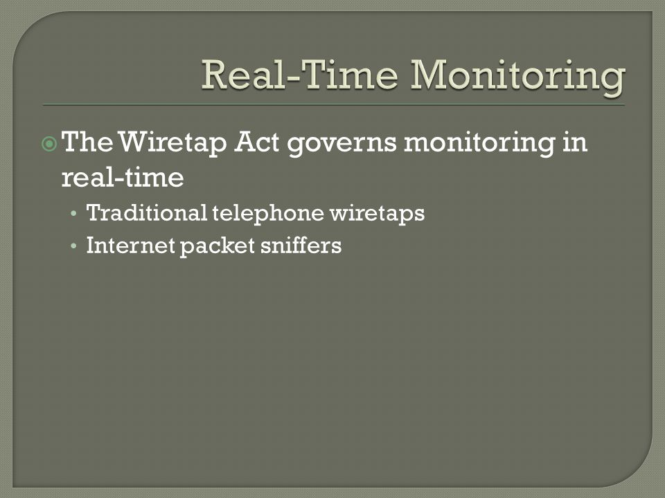 The Wiretap Act governs monitoring in real-time Traditional telephone wiretaps Internet packet sniffers