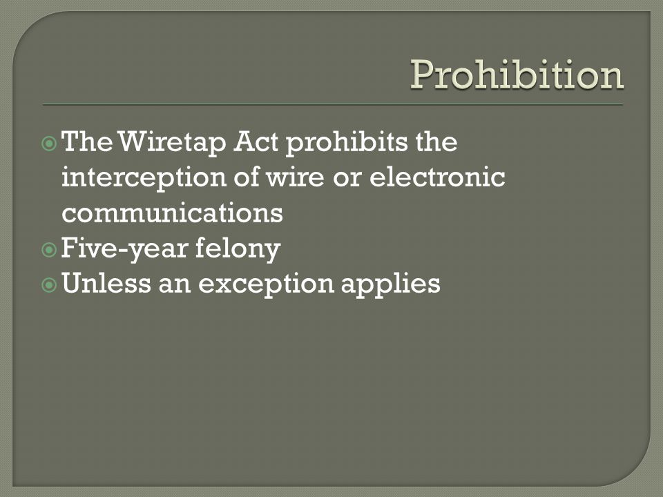 The Wiretap Act prohibits the interception of wire or electronic communications Five-year felony Unless an exception applies
