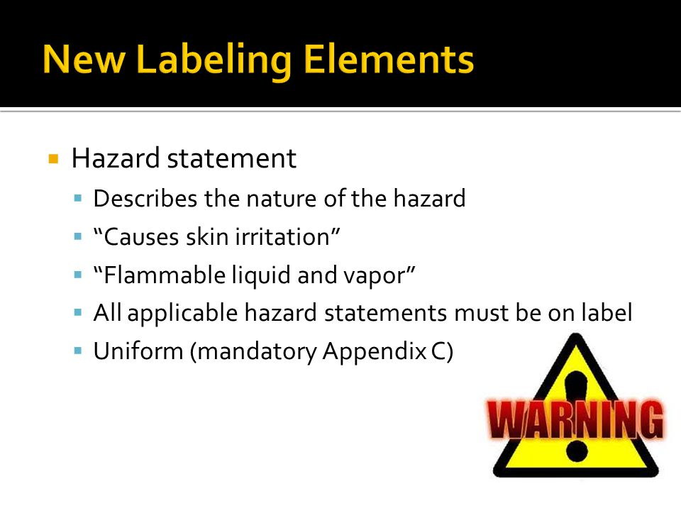 Hazard statement Describes the nature of the hazard Causes skin irritation Flammable liquid and vapor All applicable hazard statements must be on labe