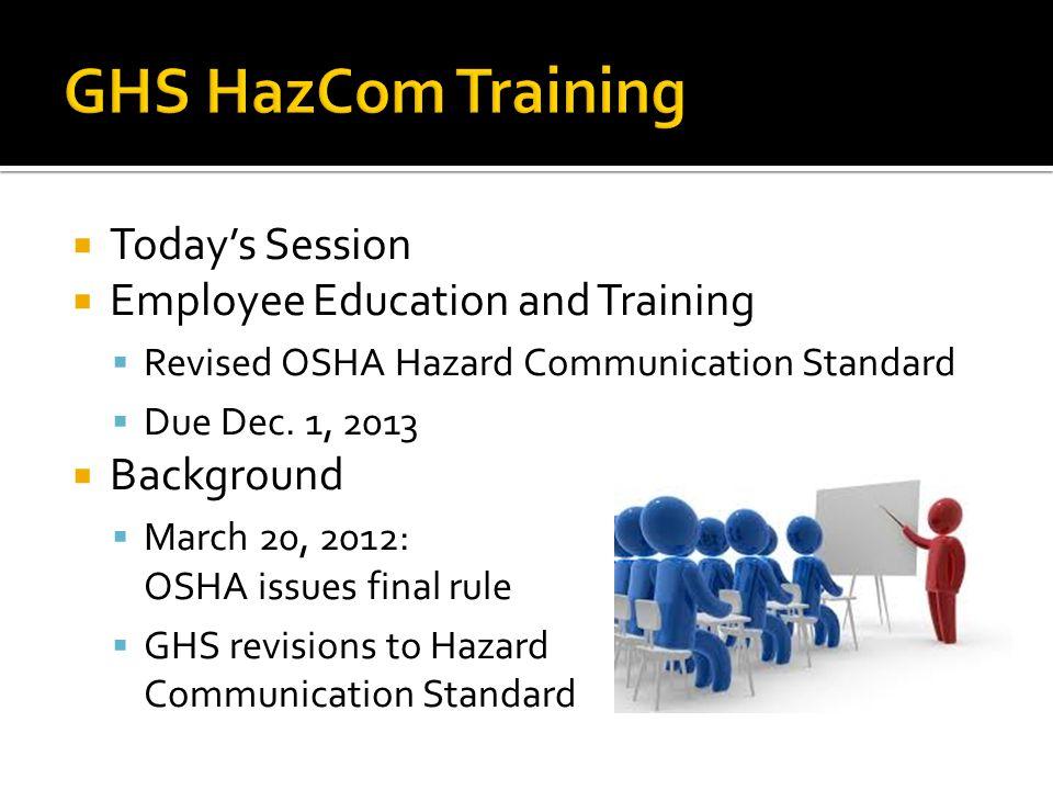 Todays Session Employee Education and Training Revised OSHA Hazard Communication Standard Due Dec. 1, 2013 Background March 20, 2012: OSHA issues fina