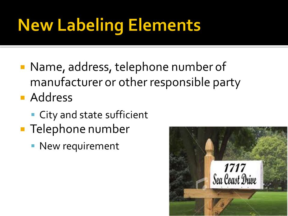 Name, address, telephone number of manufacturer or other responsible party Address City and state sufficient Telephone number New requirement