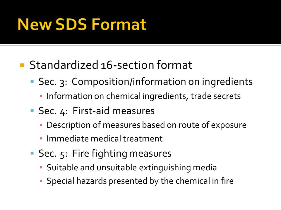 Standardized 16-section format Sec. 3: Composition/information on ingredients Information on chemical ingredients, trade secrets Sec. 4: First-aid mea