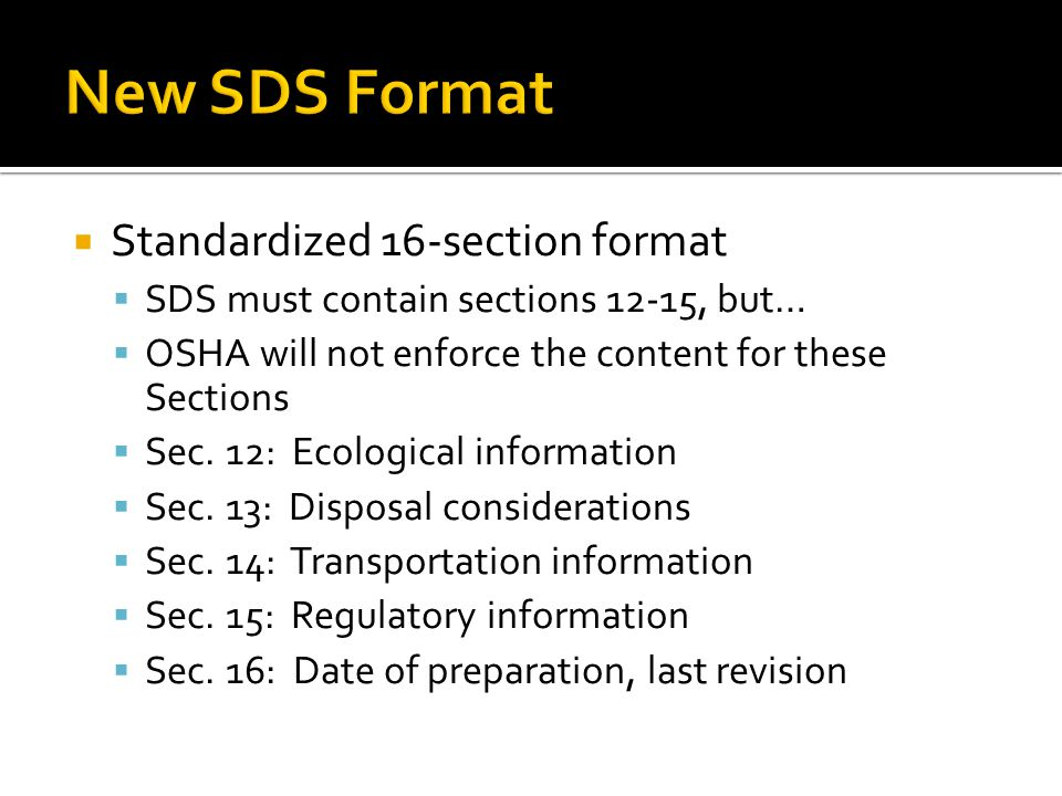 Standardized 16-section format SDS must contain sections 12-15, but… OSHA will not enforce the content for these Sections Sec. 12: Ecological informat