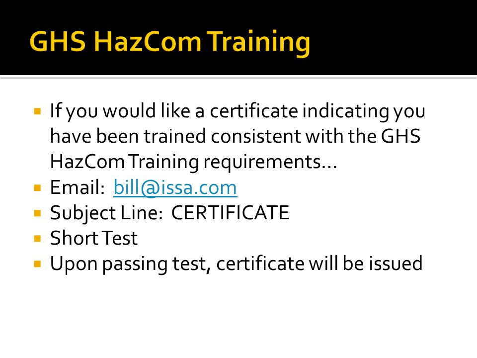 If you would like a certificate indicating you have been trained consistent with the GHS HazCom Training requirements… Email: bill@issa.combill@issa.c