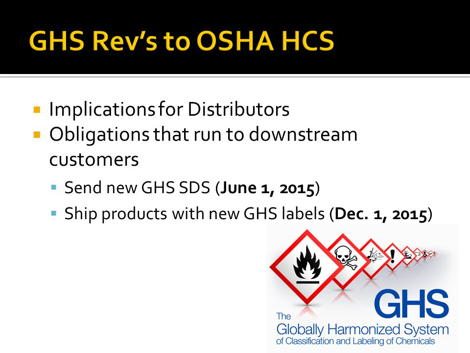 Implications for Distributors Obligations that run to downstream customers Send new GHS SDS (June 1, 2015) Ship products with new GHS labels (Dec. 1,