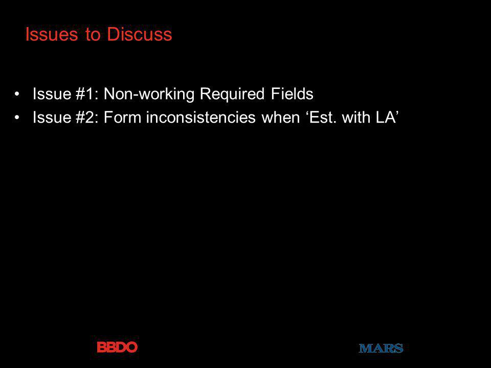 Issues to Discuss Issue #1: Non-working Required Fields Issue #2: Form inconsistencies when Est. with LA