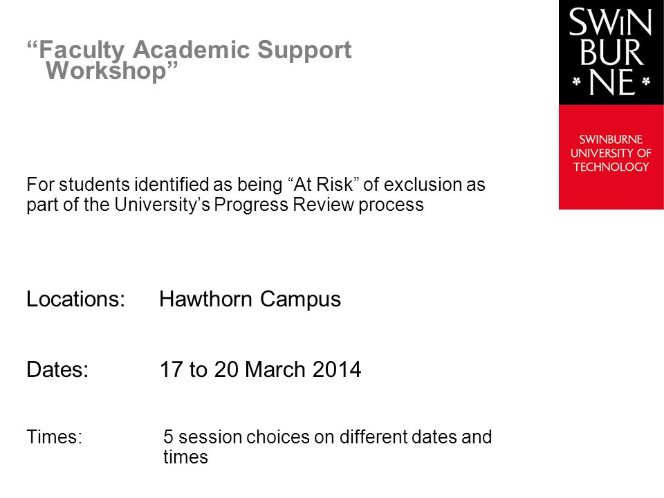 Faculty Academic Support Workshop For students identified as being At Risk of exclusion as part of the Universitys Progress Review process Locations:Hawthorn Campus Dates:17 to 20 March 2014 Times:5 session choices on different dates and times