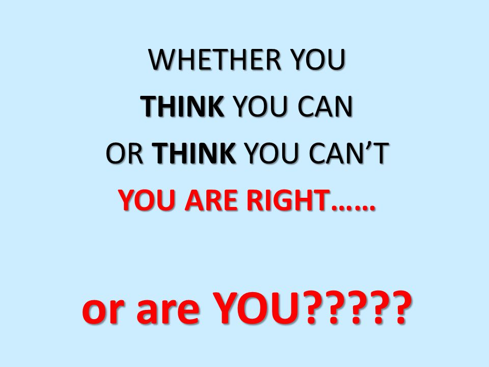 WHETHER YOU THINK YOU CAN OR THINK YOU CANT YOU ARE RIGHT…… or are YOU
