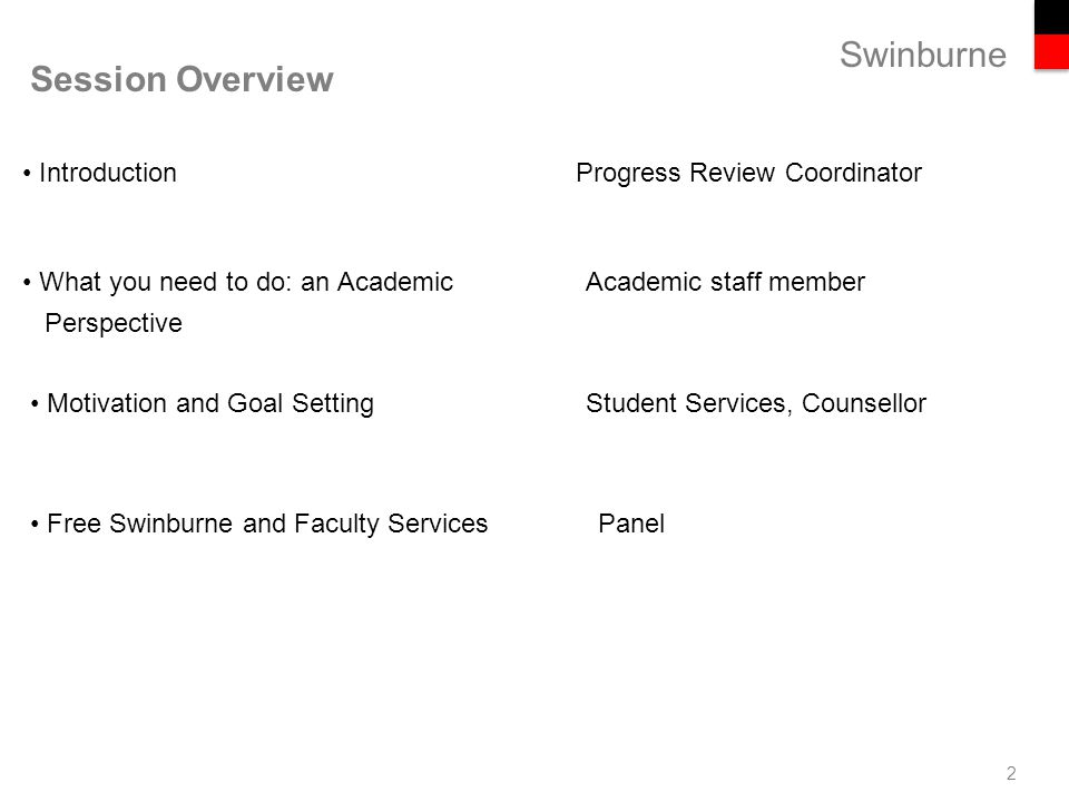 Swinburne Session Overview 2 Introduction Progress Review Coordinator What you need to do: an Academic Academic staff member Perspective Motivation and Goal Setting Student Services, Counsellor Free Swinburne and Faculty ServicesPanel