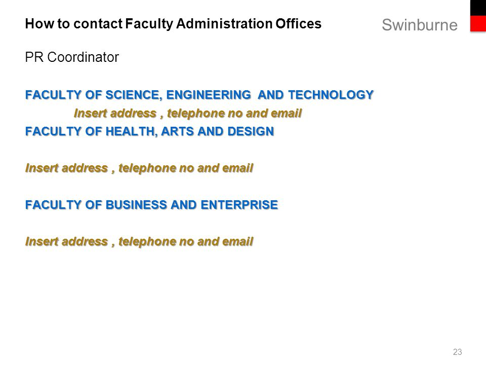 Swinburne How to contact Faculty Administration Offices 23 PR Coordinator FACULTY OF SCIENCE, ENGINEERING AND TECHNOLOGY Insert address, telephone no and email FACULTY OF HEALTH, ARTS AND DESIGN Insert address, telephone no and email FACULTY OF BUSINESS AND ENTERPRISE Insert address, telephone no and email
