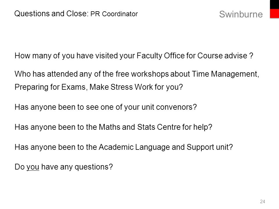 Swinburne Questions and Close: PR Coordinator How many of you have visited your Faculty Office for Course advise .