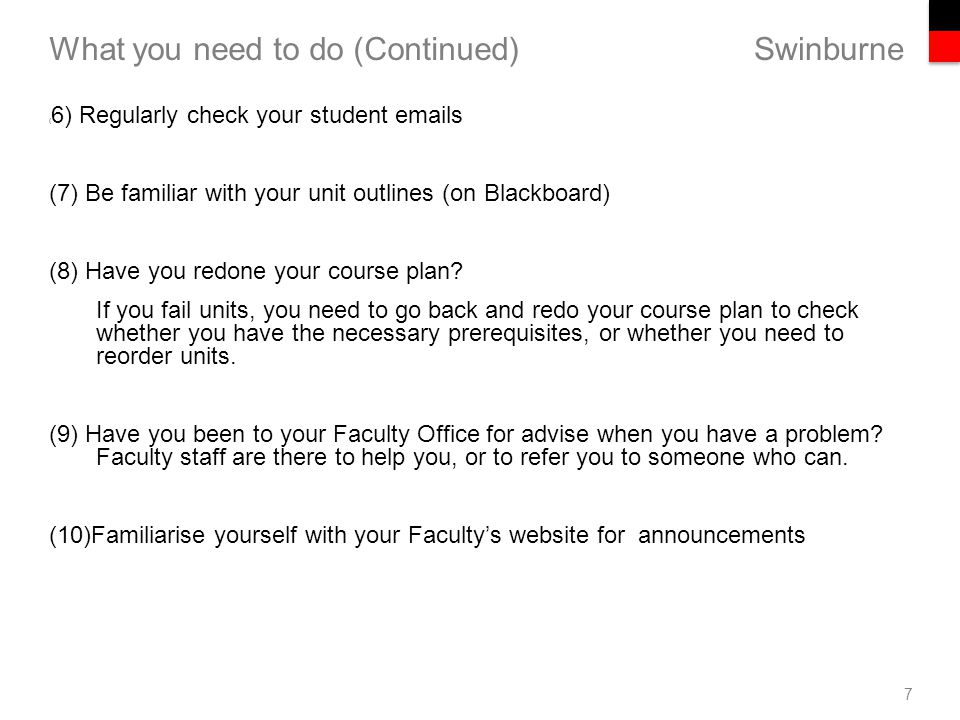 Swinburne What you need to do (Continued) 7 ( 6) Regularly check your student emails (7) Be familiar with your unit outlines (on Blackboard) (8) Have you redone your course plan.