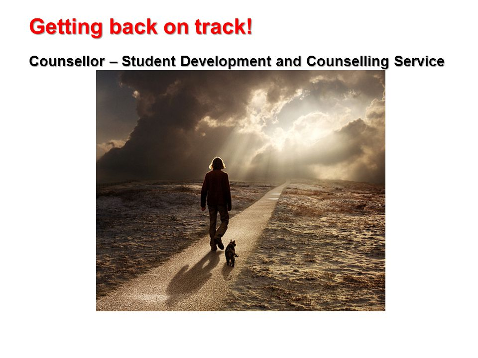 Getting back on track! Counsellor – Student Development and Counselling Service