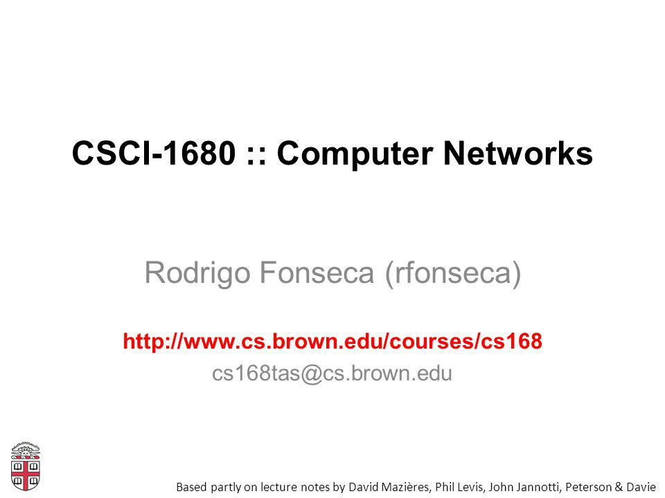 CSCI-1680 :: Computer Networks Rodrigo Fonseca (rfonseca) http://www.cs.brown.edu/courses/cs168 cs168tas@cs.brown.edu Based partly on lecture notes by