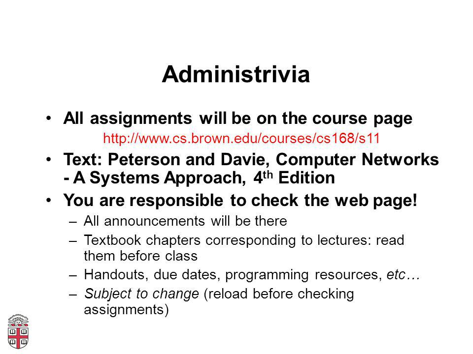 Administrivia All assignments will be on the course page http://www.cs.brown.edu/courses/cs168/s11 Text: Peterson and Davie, Computer Networks - A Sys