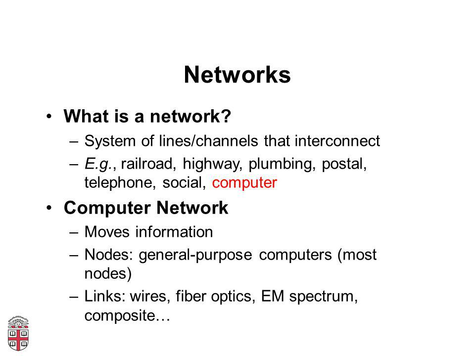 Networks What is a network? –System of lines/channels that interconnect –E.g., railroad, highway, plumbing, postal, telephone, social, computer Comput