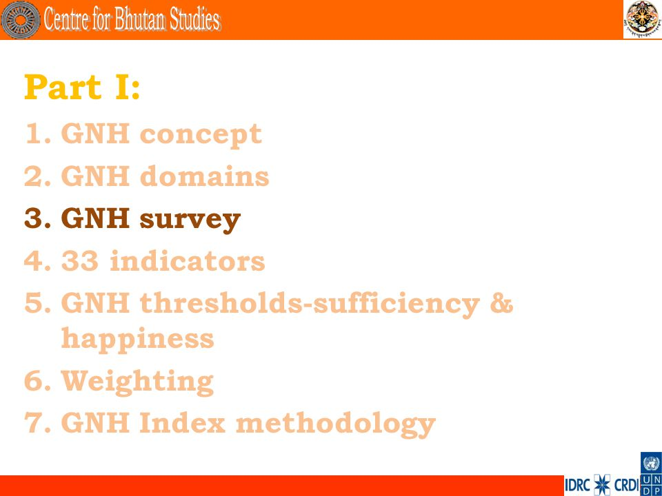 . Part I: 1.GNH concept 2.GNH domains 3.GNH survey 4.33 indicators 5.GNH thresholds-sufficiency & happiness 6.Weighting 7.GNH Index methodology