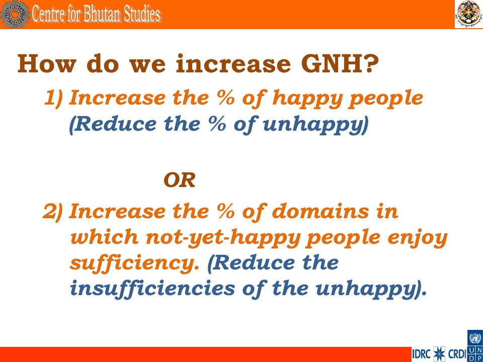 . How do we increase GNH? 1)Increase the % of happy people (Reduce the % of unhappy) OR 2)Increase the % of domains in which not-yet-happy people enjo