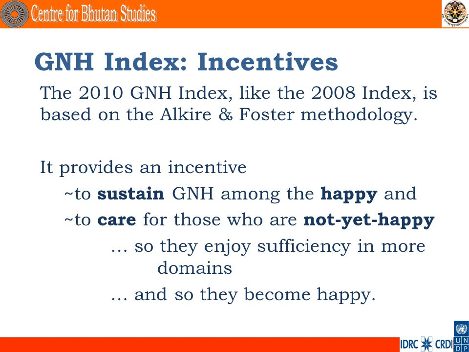. GNH Index: Incentives The 2010 GNH Index, like the 2008 Index, is based on the Alkire & Foster methodology. It provides an incentive ~to sustain GNH