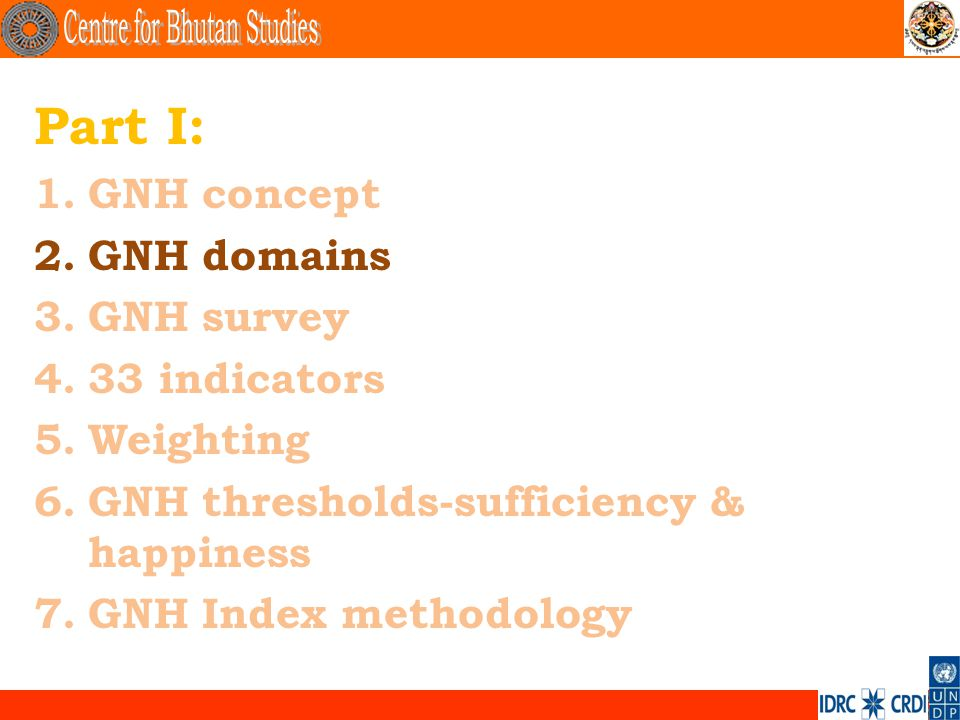 . Part I: 1.GNH concept 2.GNH domains 3.GNH survey 4.33 indicators 5.Weighting 6.GNH thresholds-sufficiency & happiness 7.GNH Index methodology