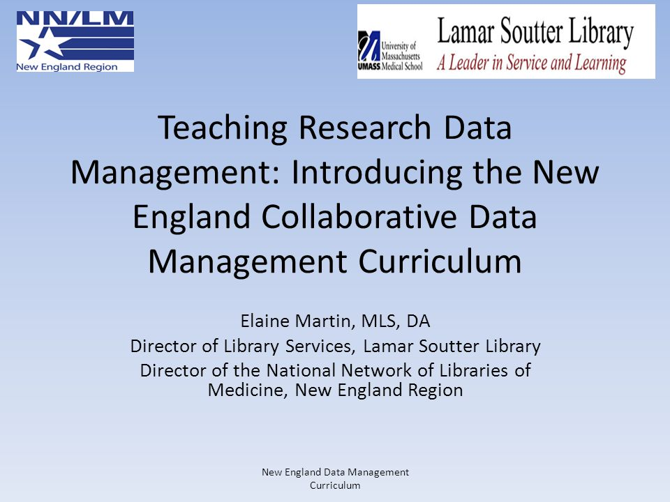 Teaching Research Data Management: Introducing the New England Collaborative Data Management Curriculum Elaine Martin, MLS, DA Director of Library Ser