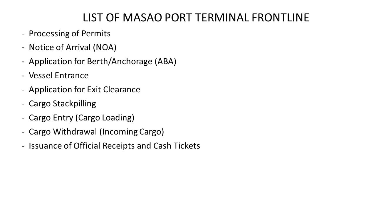 LIST OF MASAO PORT TERMINAL FRONTLINE -Processing of Permits -Notice of Arrival (NOA) -Application for Berth/Anchorage (ABA) -Vessel Entrance -Application for Exit Clearance -Cargo Stackpilling -Cargo Entry (Cargo Loading) -Cargo Withdrawal (Incoming Cargo) -Issuance of Official Receipts and Cash Tickets