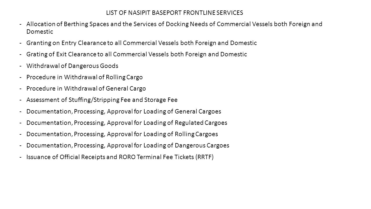 LIST OF NASIPIT BASEPORT FRONTLINE SERVICES -Allocation of Berthing Spaces and the Services of Docking Needs of Commercial Vessels both Foreign and Domestic -Granting on Entry Clearance to all Commercial Vessels both Foreign and Domestic -Grating of Exit Clearance to all Commercial Vessels both Foreign and Domestic -Withdrawal of Dangerous Goods -Procedure in Withdrawal of Rolling Cargo -Procedure in Withdrawal of General Cargo -Assessment of Stuffing/Stripping Fee and Storage Fee -Documentation, Processing, Approval for Loading of General Cargoes -Documentation, Processing, Approval for Loading of Regulated Cargoes -Documentation, Processing, Approval for Loading of Rolling Cargoes -Documentation, Processing, Approval for Loading of Dangerous Cargoes -Issuance of Official Receipts and RORO Terminal Fee Tickets (RRTF)