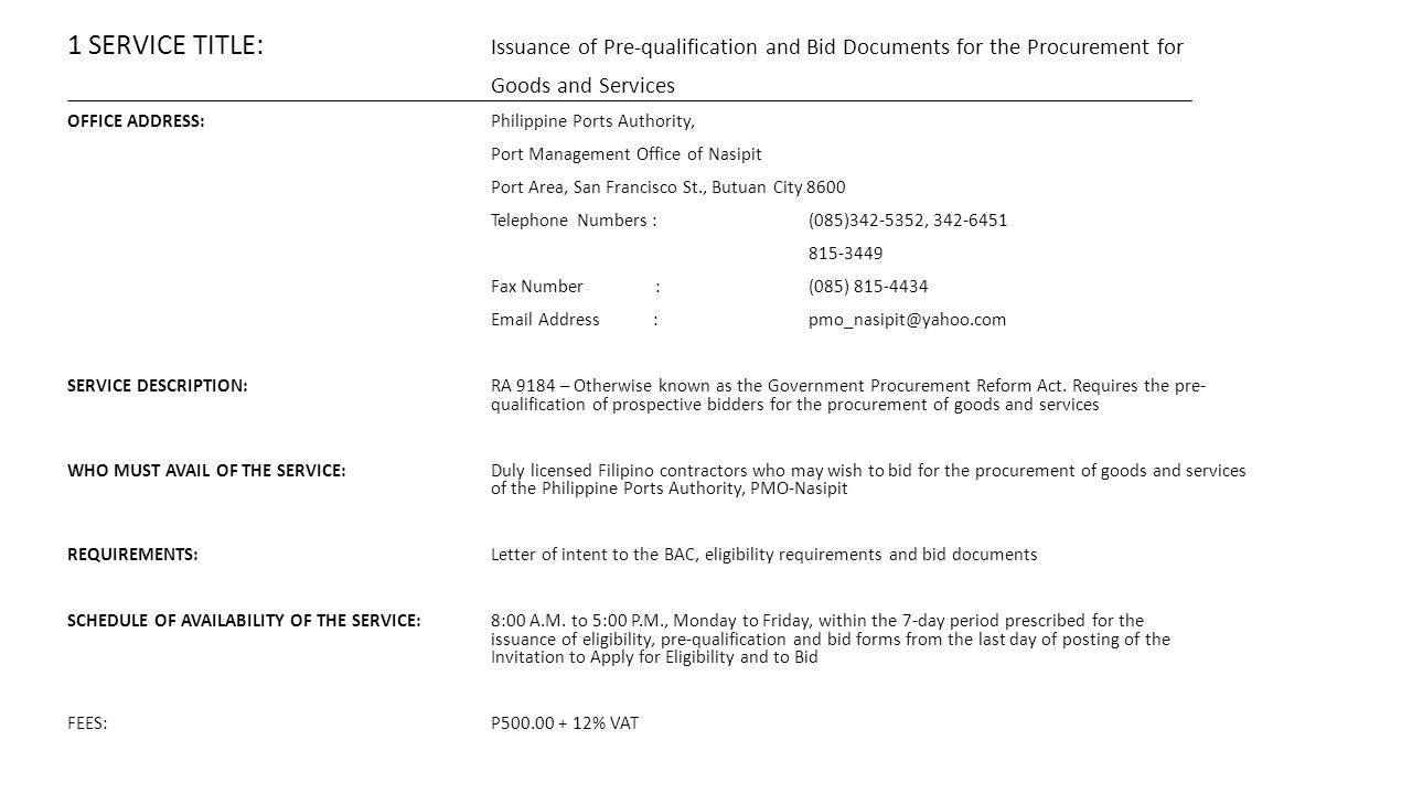 1 SERVICE TITLE: Issuance of Pre-qualification and Bid Documents for the Procurement for Goods and Services OFFICE ADDRESS:Philippine Ports Authority, Port Management Office of Nasipit Port Area, San Francisco St., Butuan City 8600 Telephone Numbers : (085)342-5352, 342-6451 815-3449 Fax Number :(085) 815-4434 Email Address : pmo_nasipit@yahoo.com SERVICE DESCRIPTION:RA 9184 – Otherwise known as the Government Procurement Reform Act.