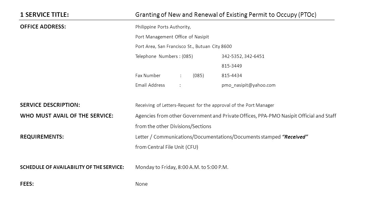 1 SERVICE TITLE: Granting of New and Renewal of Existing Permit to Occupy (PTOc) OFFICE ADDRESS: Philippine Ports Authority, Port Management Office of Nasipit Port Area, San Francisco St., Butuan City 8600 Telephone Numbers : (085)342-5352, 342-6451 815-3449 Fax Number :(085)815-4434 Email Address : pmo_nasipit@yahoo.com SERVICE DESCRIPTION: Receiving of Letters-Request for the approval of the Port Manager WHO MUST AVAIL OF THE SERVICE: Agencies from other Government and Private Offices, PPA-PMO Nasipit Official and Staff from the other Divisions/Sections REQUIREMENTS: Letter / Communications/Documentations/Documents stamped Received from Central File Unit (CFU) SCHEDULE OF AVAILABILITY OF THE SERVICE:Monday to Friday, 8:00 A.M.