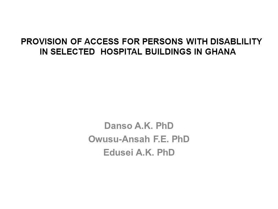 PROVISION OF ACCESS FOR PERSONS WITH DISABLILITY IN SELECTED HOSPITAL BUILDINGS IN GHANA Danso A.K.