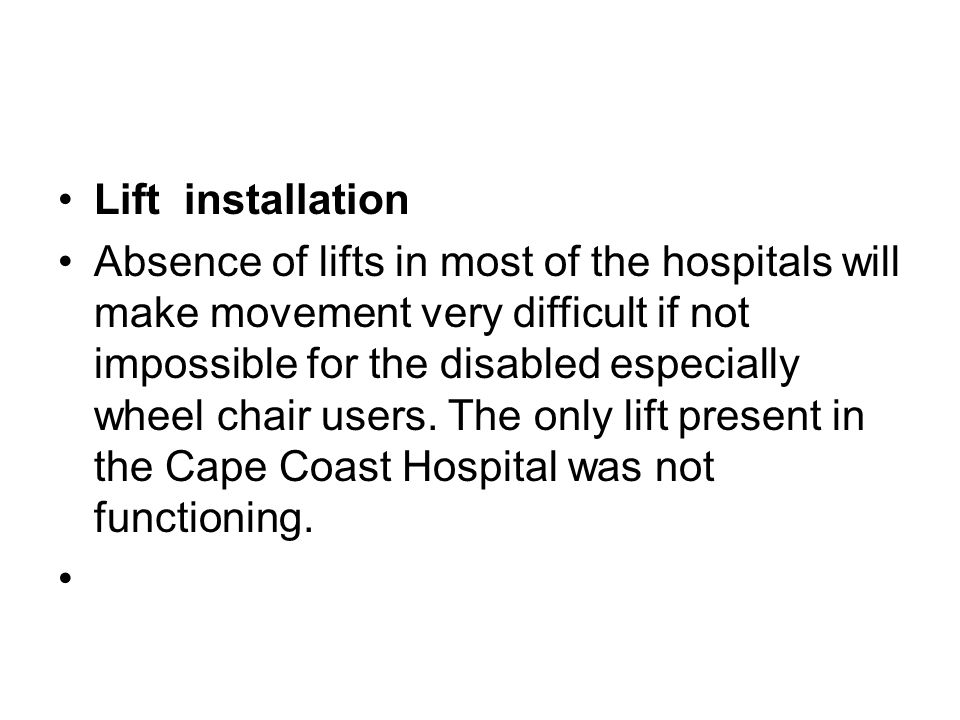 Lift installation Absence of lifts in most of the hospitals will make movement very difficult if not impossible for the disabled especially wheel chair users.