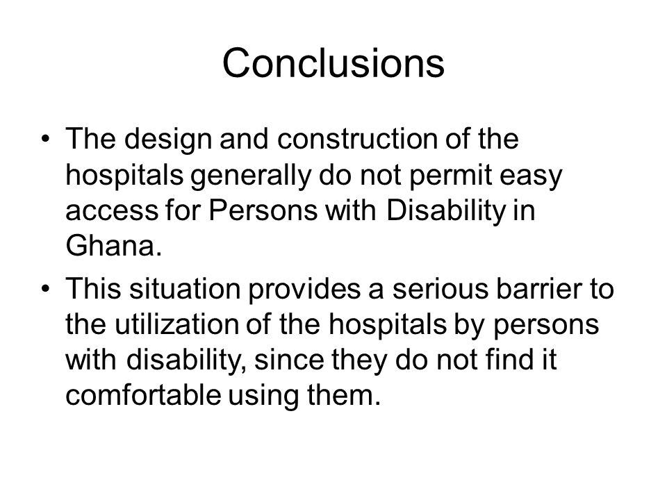 Conclusions The design and construction of the hospitals generally do not permit easy access for Persons with Disability in Ghana.