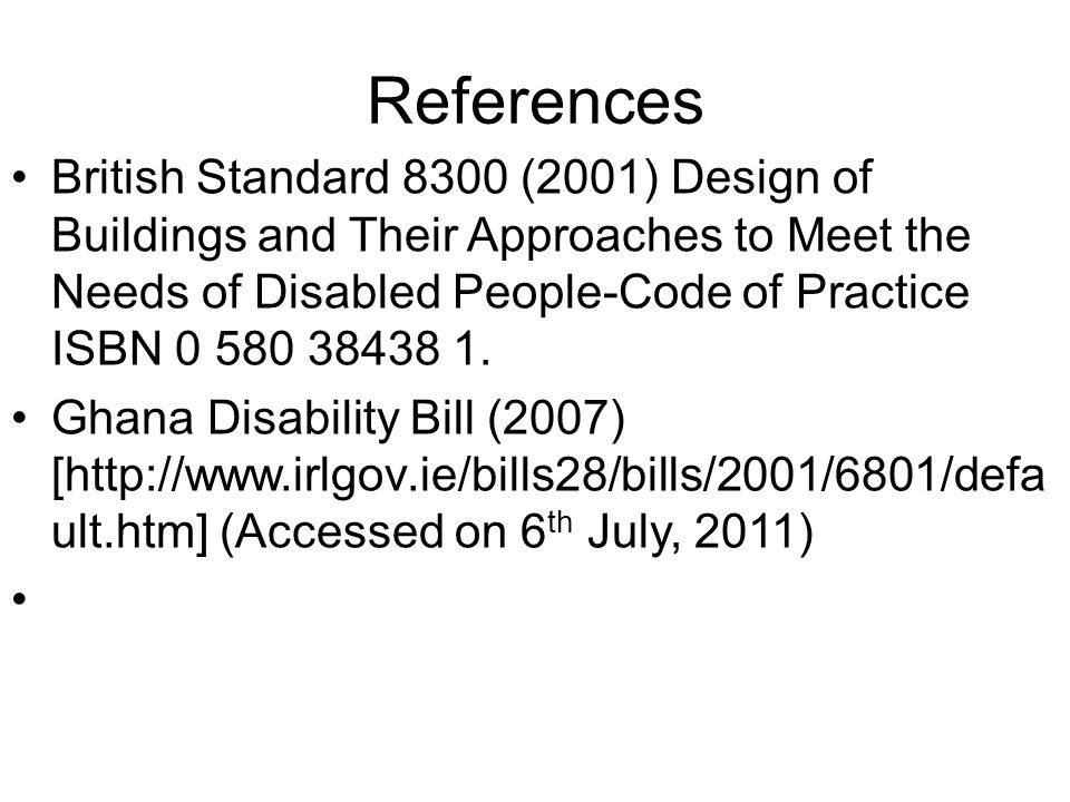 References British Standard 8300 (2001) Design of Buildings and Their Approaches to Meet the Needs of Disabled People-Code of Practice ISBN 0 580 38438 1.