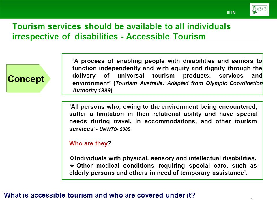 IITTM 4 Tourism services should be available to all individuals irrespective of disabilities - Accessible Tourism Concept A process of enabling people with disabilities and seniors to function independently and with equity and dignity through the delivery of universal tourism products, services and environment ( Tourism Australia: Adapted from Olympic Coordination Authority 1999 ) What is accessible tourism and who are covered under it.