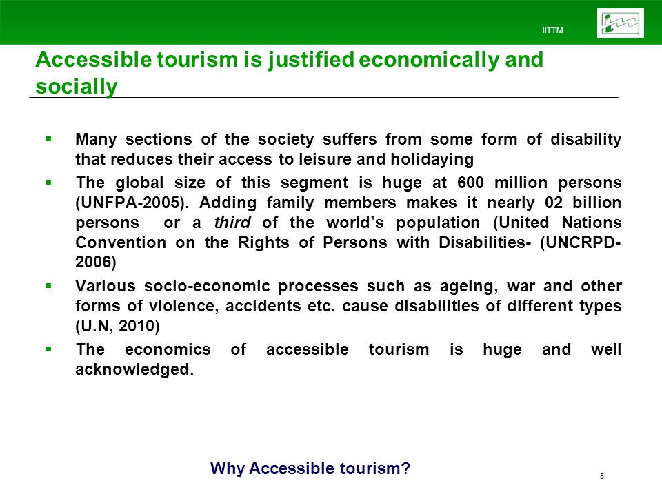 IITTM 5 Accessible tourism is justified economically and socially Many sections of the society suffers from some form of disability that reduces their access to leisure and holidaying The global size of this segment is huge at 600 million persons (UNFPA-2005).