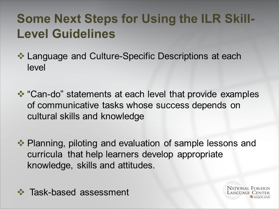 Some Next Steps for Using the ILR Skill- Level Guidelines Language and Culture-Specific Descriptions at each level Can-do statements at each level tha