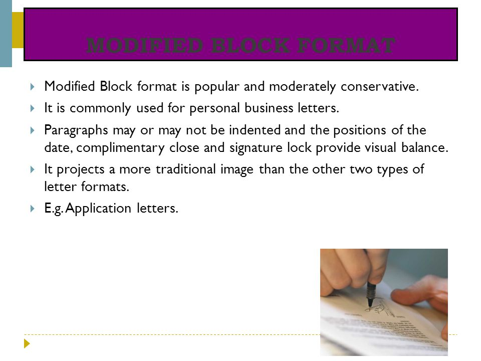 MODIFIED BLOCK FORMAT Modified Block format is popular and moderately conservative. It is commonly used for personal business letters. Paragraphs may