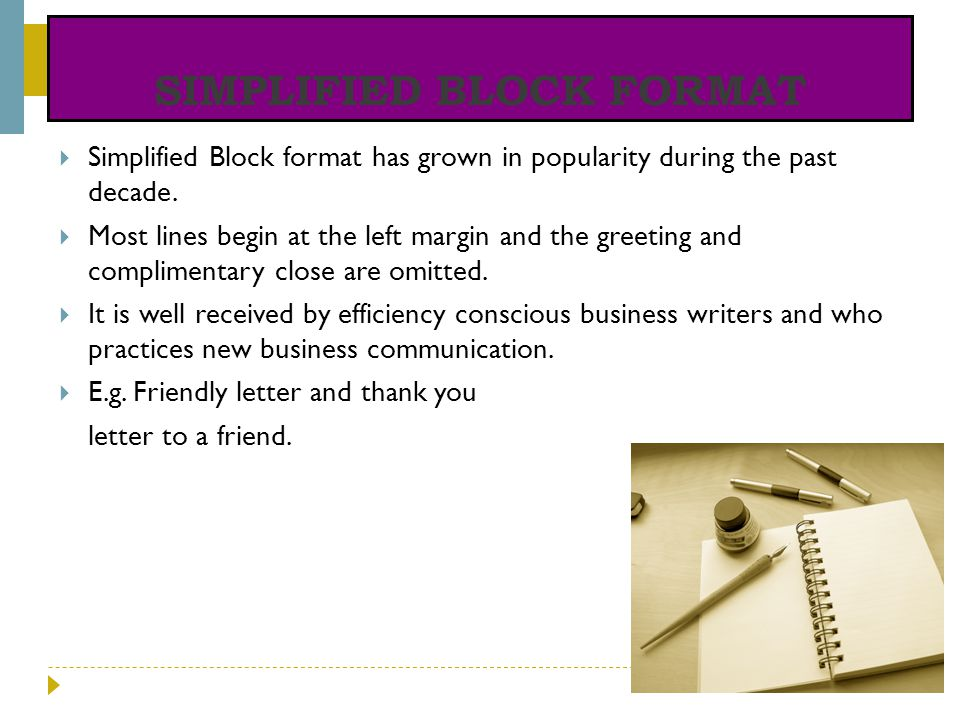 SIMPLIFIED BLOCK FORMAT Simplified Block format has grown in popularity during the past decade. Most lines begin at the left margin and the greeting a