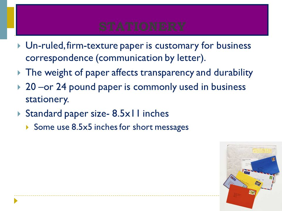 STATIONERY Un-ruled, firm-texture paper is customary for business correspondence (communication by letter). The weight of paper affects transparency a