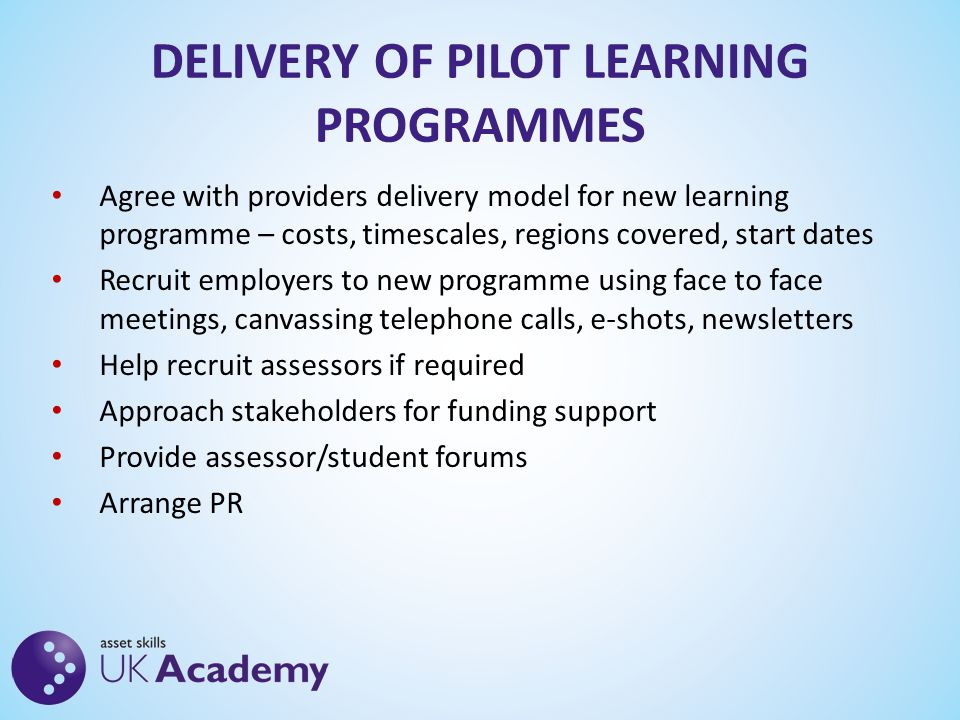 DELIVERY OF PILOT LEARNING PROGRAMMES Agree with providers delivery model for new learning programme – costs, timescales, regions covered, start dates Recruit employers to new programme using face to face meetings, canvassing telephone calls, e-shots, newsletters Help recruit assessors if required Approach stakeholders for funding support Provide assessor/student forums Arrange PR