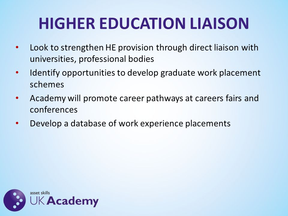 HIGHER EDUCATION LIAISON Look to strengthen HE provision through direct liaison with universities, professional bodies Identify opportunities to develop graduate work placement schemes Academy will promote career pathways at careers fairs and conferences Develop a database of work experience placements